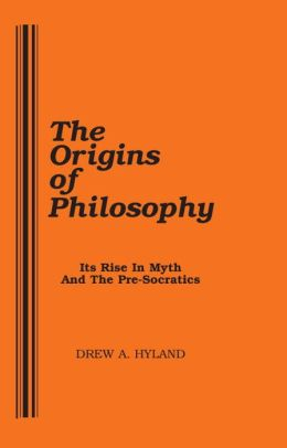 The Origins of Philosophy: Its Rise in Myth and the Pre-socratics : a Collection of Early Writings