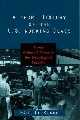 A Short History of the U. S. Working Class: From Colonial Times to the Twenty-First Century