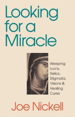 Looking for a Miracle: Weeping Icons, Relics, Stigmata, Visions and Healing Cures