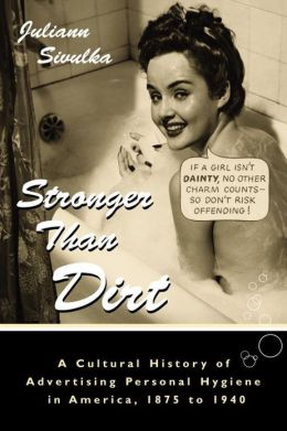 Stronger Than Dirt: A Cultural History of Advertising Personal Hygiene in America, 1875-1940