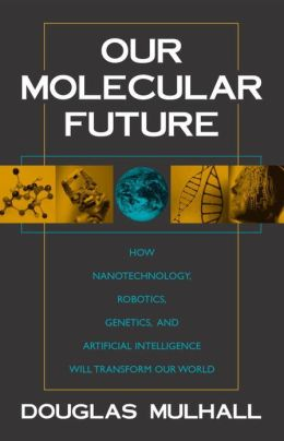 Our Molecular Future: How Nanotechnology, Robotics, Genetics, and Artificial Intelligence Will Transform Our World