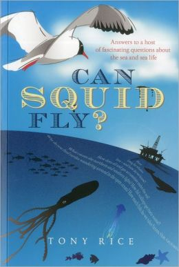 Can Squid Fly?: Answers to 101 More Questions About the Sea, the Life Within It and the Forces Surrounding It