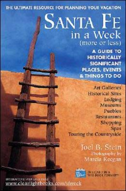 Santa Fe in a Week: More or Less, Making the Most of Your Days, Lodging, Restaurants, Historical Sites, Museums, Shopping, Art Galleries, Spas, Pueblos, Touring the Countryside