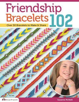 Friendship Bracelets 102: Friendship Know No Boundaries... over 50 Bracelets to Make and Share