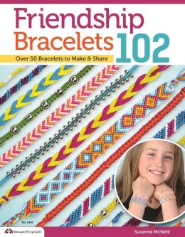 Friendship Bracelets 102: Friendship Know No Boundaries... over 50 Bracelets to Make and Share