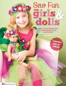 Sew Fun for Girls & Dolls: Simply Stylish Projects for Coordinating Clothes & Accessories Perfect for 18