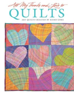 All My Thanks and Love to Quilts: Art Quilts Created by Keiko Goke