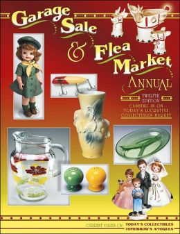 Garage Sale and Flea Market Annual: Cashing in on Today's Lucrative Collectibles Market (Current Values On : Today's Collectibles, Tomorrow's Antiques)