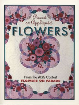 Pieced or Appliqued Flowers: From the AQS Contest Flowers on Parade