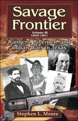 Savage Frontier, Volume III: Rangers, Riflemen, and Indian Wars in Texas, 1840-1841
