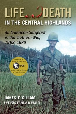 Life and Death in the Central Highlands: An American Sergeant in the Vietnam War, 1968-1970
