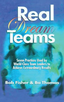 Real Dream Teams: Seven Practices That Enable Ordinary People to Achieve Extraordinary Results as Team Leaders