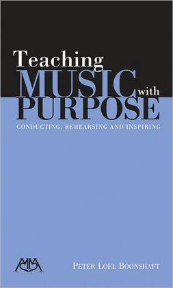 Teaching Music with Purpose: Conducting, Rehearsing and Inspiring