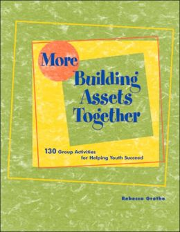 More Building Assets Together: 130 Group Activities for Helping Youth Succeed