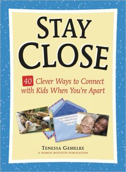 Stay Close: 40 Clever Ways to Connect with Kids When You're Apart