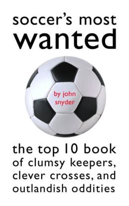 Soccer's Most Wanted?: The Top 10 Book of Clumsy Keepers, Clever Crosses, and Outlandish Oddities
