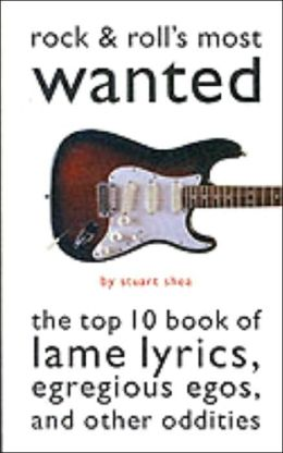 Rock and Roll's Most Wanted: The Top Ten Book of Lame Lyrics, Egregious Egos, and Other Oddities