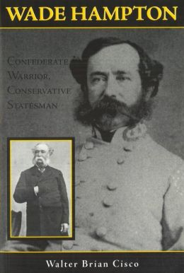 Wade Hampton: Confederate Warrior, Conservative Statesman