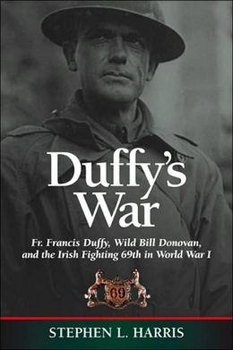 Duffy's War: Fr. Francis Duffy, Wild Bill Donovan, and the Irish Fighting 69th in World War I