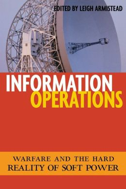 Information Operations: Warfare and the Hard Reality of Soft Power