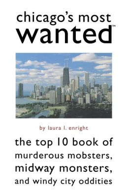 Chicago's Most Wanted?: The Top 10 Book of Murderous Mobsters, Midway Monsters, and Windy City Oddities