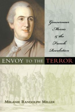 Envoy to the Terror: Gouverneur Morris and the French Revolution