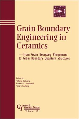 Grain Boundary Engineering in Ceramics: From Grain Boundary Phenomena to Grain Boundary Quantum Structures - Proceedings of the Japan Fine Ceramics Center Workshop, March 15-17, 2000, in Nagoya, Japan, Ceramic Transactions