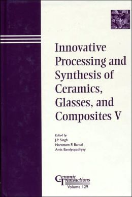Innovative Processing and Synthesis of Ceramics, Glasses and Composites V: Proceedings of the Symposium Held at the 103rd Annual Meeting of the American Ceramic Society, April 22-25, 2001, in Indiana