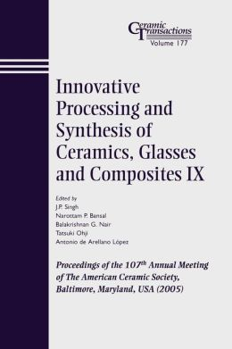 Innovative Processing and Synthesis of Ceramics, Glasses and Composites IX: Proceedings of the 107th Annual Meeting of The American Ceramic Society, Baltimore, Maryland, USA 2005, Ceramic Transactions