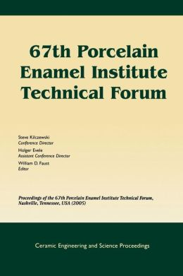 67th Porcelain Enamel Institute Technical Forum: Proceedings of the 67th Porcelain Enamel Institute Technical Forum, Nashville, Tennessee, USA 2005, Ceramic Engineering and Science Proceedings