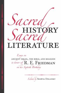 Sacred History, Sacred Literature: Essays on Ancient Israel, the Bible, and Religion in Honor of R. E. Friedman on His Sixtieth Birthday