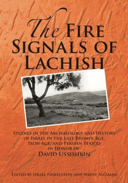 The Fire Signals of Lachish: Studies in the Archaeology and History of Israel in the Late Bronze Age, Iron Age, and Persian Period in Honor of David Ussishkin