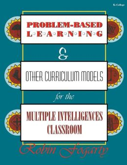 Problem-Based Learning and Other Curriculum Models for the Multiple Intelligences Classroom, Volume I