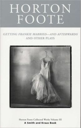 Getting Frankie Married--and Afterwards and Other Plays: Horton Foote Collected Works Volume III