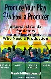 How to Produce a Play without a Producer: A Survival Guide for Actors and Playwrights