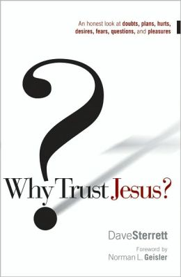 Why Trust Jesus?: An Honest Look at Doubts, Plans, Hurts, Desires, Gripes, Questions, and Pleasures