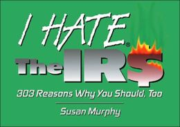 I Hate the IRS: 303 Reasons why You Should, Too