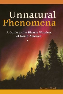 Unnatural Phenomena: A Guide to the Bizarre Wonders of North America