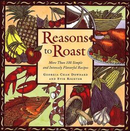 Reasons to Roast: More Than 100 Simple and Intensely Flavorful Recipes