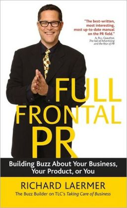 Full Frontal PR: Building Buzz About Your Business, Your Product, or You