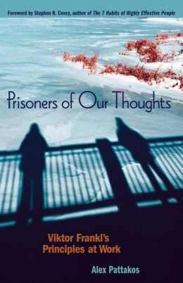 Prisoners of Our Thoughts: Viktor Frankl's Principles for Discovering Meaning in Life and Work