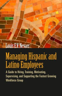 Managing Hispanic and Latino Employees: A Guide to Hiring, Training, Motivating, Supervising, and Supporting the Fastest Growing Workforce Group