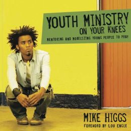 Youth Ministry on Your Knees: Mentoring and Mobilizing Young People to Pray