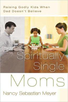 Spiritually Single Moms: Raising Godly Kids When Dad Doesn't Believe