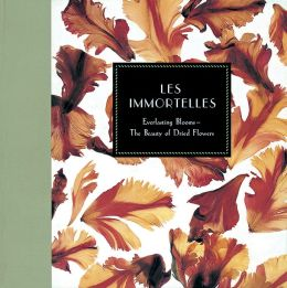 Les Immortelles: Everlasting Blooms - The Beauty Of Dried Flowers