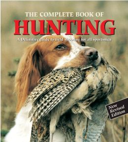 The Complete Book Of Hunting: A Definitive Guide To Field Shooting For All Sportsmen