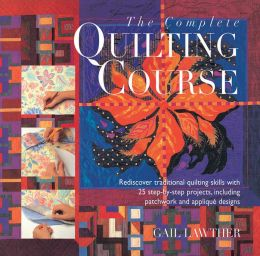 The Complete Quilting Course: Rediscover Traditional Quilting Skills With 25 Step-By-Step Projects, Including Patchwork and Applique Designs