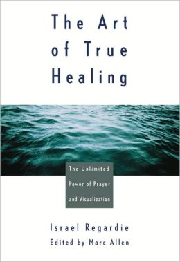 Art of True Healing: The Unlimited Power of Prayer and Visualization