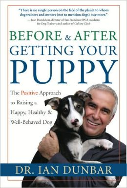 Before and After You Get Your Puppy: The Positive Approach to Raising a Happy, Healthy, and Well-Behaved Dog