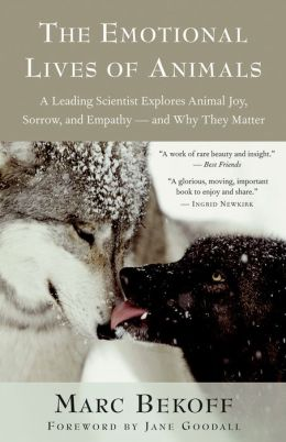 The Emotional Lives of Animals: A Leading Scientist Explores Animal Joy, Sorrow, and Empathy -- and Why They Matter